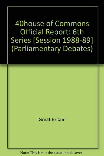9780106811823: 40house of Commons Official Report: 6th Series [Session 1988-89] (Parliamentary Debates)
