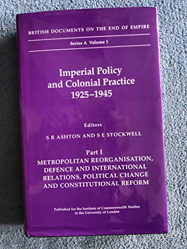9780112905448: Imperial Policy and Colonial Practice, 1925-45: Metropolitan Reorganisation, Defence and International Relations, Political Change and Constitutional ... Documents on the End of Empire Series A)