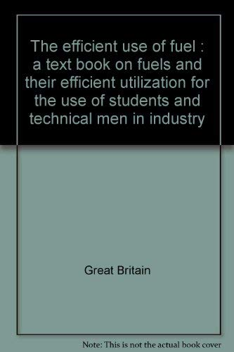 The efficient use of fuel: a text book on fuels and their efficient utilization for the use of students and technical men in industry (0114100683) by Great Britain
