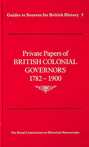Private Papers of British Colonial Governors, 1782-1900 (Guides to sources for British history ...
