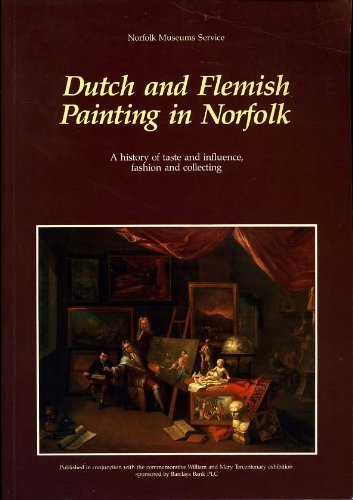 Dutch and Flemish painting in Norfolk. A history of taste and influence, fashion and collection.: ...