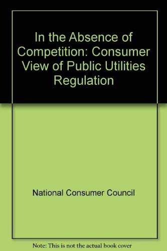 9780117012110: In the Absence of Competition: Consumer View of Public Utilities Regulation