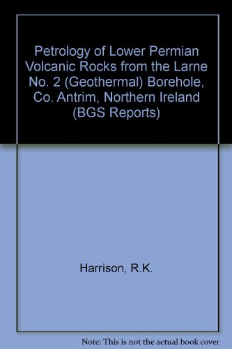Petrology of Lower Permian Volcanic Rocks from the Larne No. 2 (Geothermal) Borehole, Co. Antrim, Northern Ireland (BGS Reports) (0118843737) by Harrison, R.K.