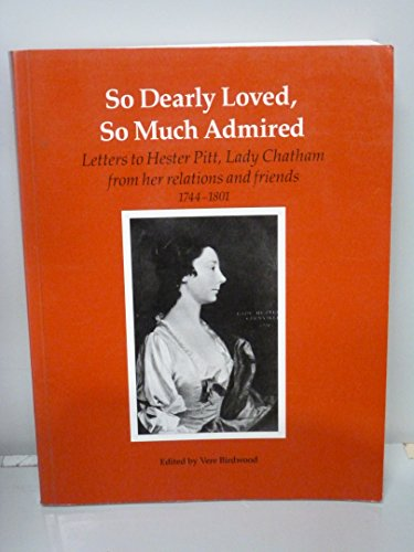 9780118875462: So Dearly Loved, So Much Admired: Letters to Hester Pitt, Lady Chatham from Her Relations and Friends, 1744-1801