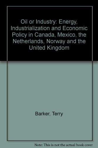 Oil or Industry: Energy, Industrialization and Economic Policy in Canada, Mexico, the Netherlands, Norway and the United Kingdom (0120786206) by Terry Barker