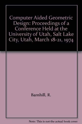 9780120790500: Computer Aided Geometric Design: Proceedings of a Conference Held at the University of Utah, Salt Lake City, Utah, March 18-21, 1974