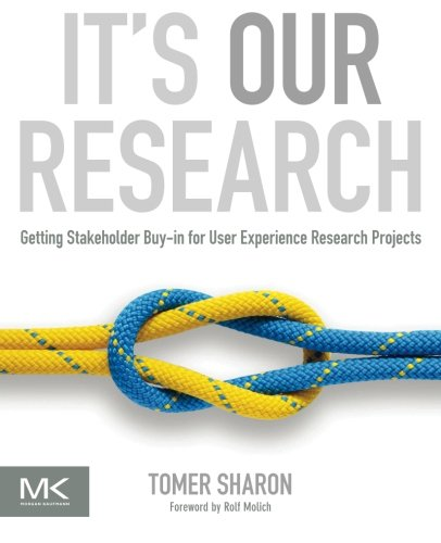 9780123851307: It's Our Research: Getting Stakeholder Buy-in for User Experience Research Projects