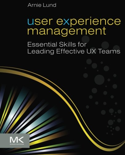 User Experience Management: Essential Skills for Leading Effective UX Teams: Lund, Arnie