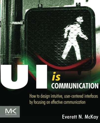 9780123969804: UI is Communication: How to design intuitive, user-centered interfaces by focusing on effective communication