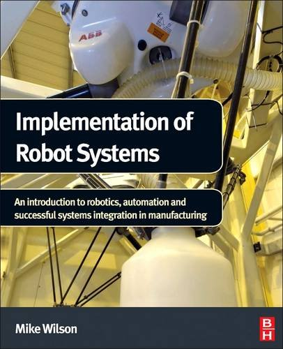 9780124047334: Implementation of Robot Systems: An introduction to robotics, automation, and successful systems integration in manufacturing