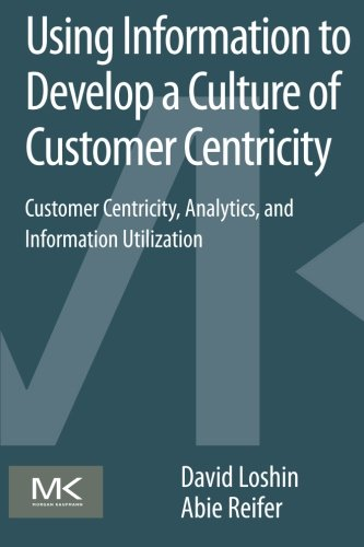 9780124105430: Using Information to Develop a Culture of Customer Centricity: Customer Centricity, Analytics, and Information Utilization