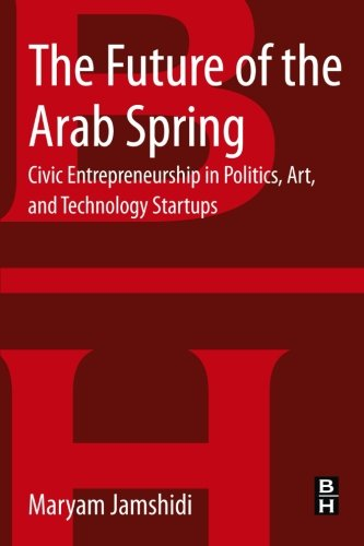 9780124165601: The Future of the Arab Spring: Civic Entrepreneurship in Politics, Art, and Technology Startups