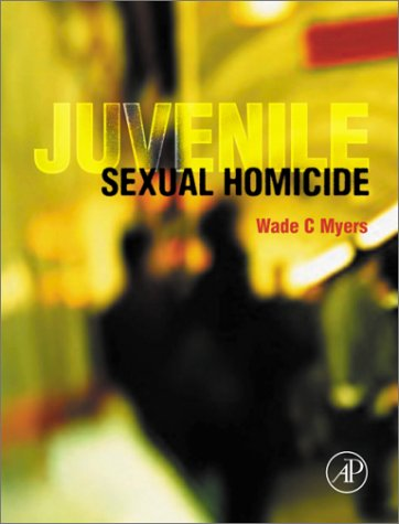 Juvenile Sexual Homicide: Myers, Wade C.