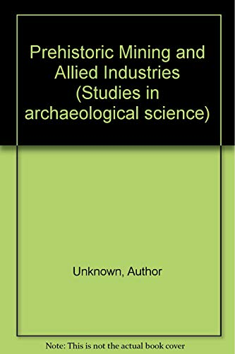 9780126394801: Prehistoric Mining and Allied Industries (Studies in archaeological science)