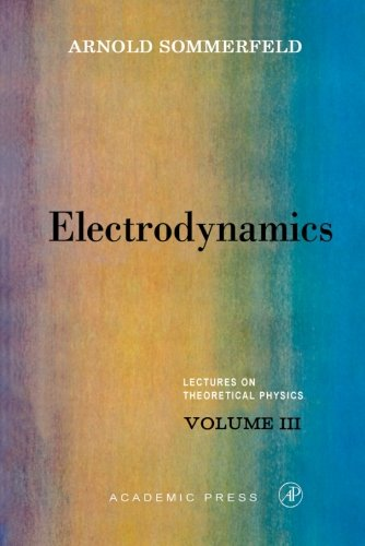 Electrodynamics: Lectures on Theoretical Physics, Vol. 3: Sommerfeld, Arnold