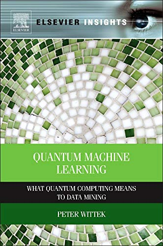 9780128009536: Quantum Machine Learning: What Quantum Computing Means to Data Mining (Elsevier Insights)
