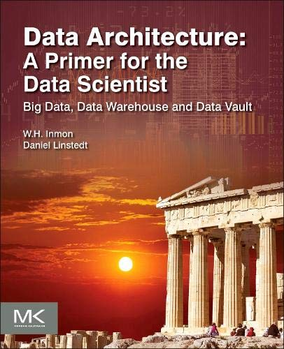 9780128020449: Data Architecture: A Primer for the Data Scientist: Big Data, Data Warehouse and Data Vault