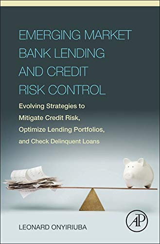 9780128034385: Emerging Market Bank Lending and Credit Risk Control: Evolving Strategies to Mitigate Credit Risk, Optimize Lending Portfolios, and Check Delinquent L