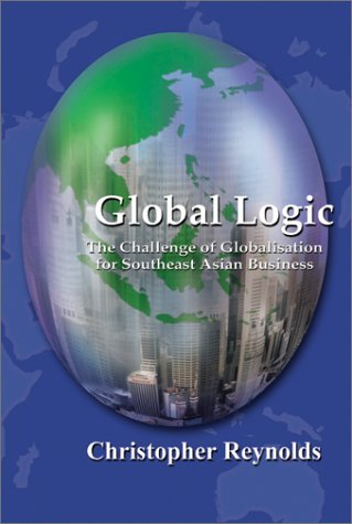9780130093189: Global Logic: The Challenge of Globalisation for Southeast Asian Busines