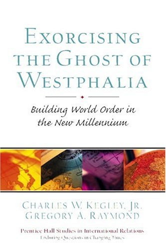 Exorcising the Ghost of Westphalia: Building World: Kegley, Charles W.;
