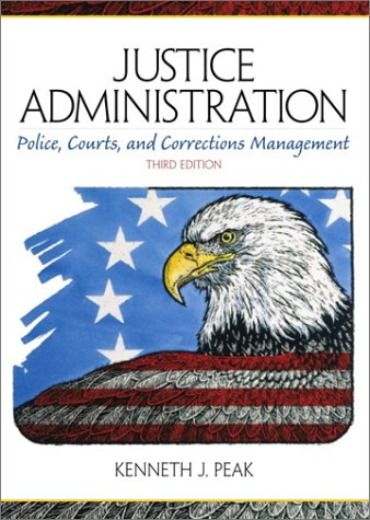 Justice Administration : Police, Courts and Corrections: Kenneth J. Peak