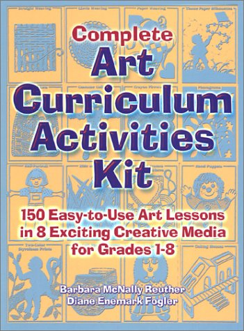 9780130425522: Complete Art Curriculum Activities Kit: 150 Easy-To-Use Art Lessons in 8 Exciting Creative Media for Grades 1-8