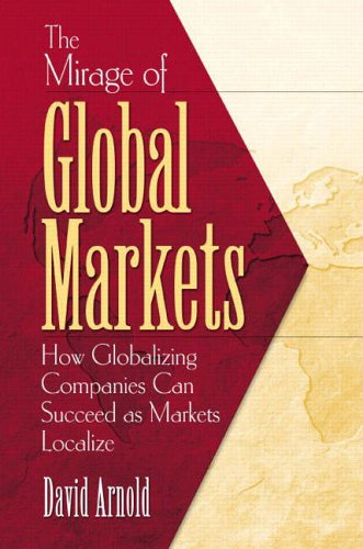 9780130470669: The Mirage of Global Markets: How Globalizing Companies Can Succeed as Markets Localize