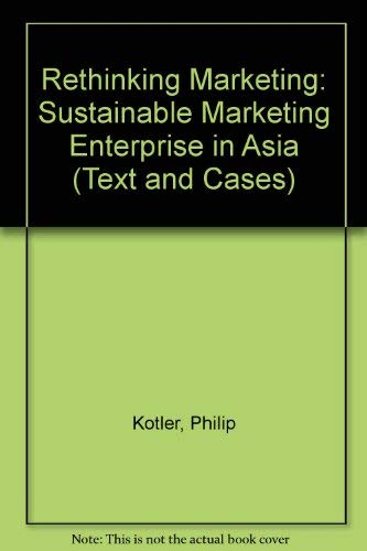 Rethinking Marketing: Sustainable Market-Ing Enterprise in Asia Text and Cases: Kotler, Philip; ...