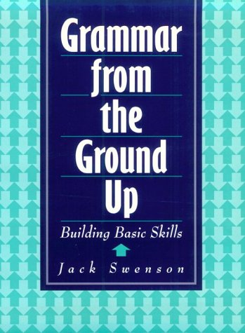 Grammar from the Ground Up: Building Basic Skills: Swenson, Jack