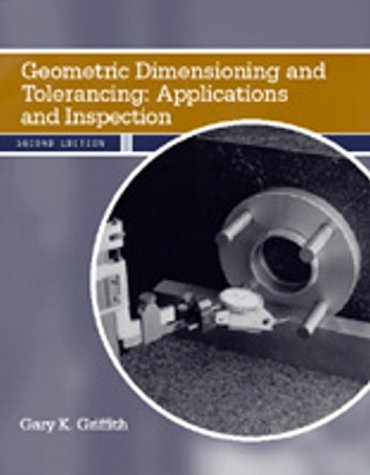 Geometric Dimensioning and Tolerancing: Applications and Inspection (2nd Edition): Gary K. Griffith