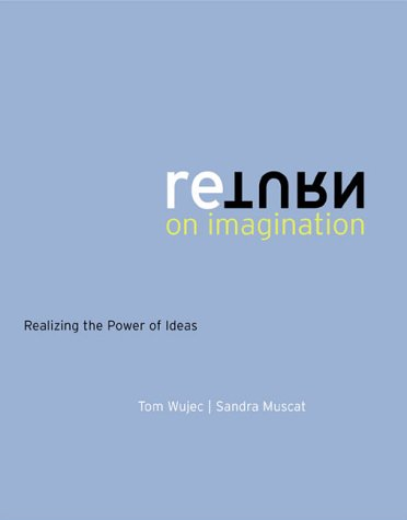 Return on Imagination: Realizing the Power of Ideas: Wujec, Tom; Muscat, Sandra