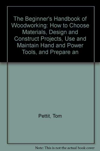 9780130742780: The Beginner's Handbook of Woodworking: How to Choose Materials, Design and Construct Projects, Use and Maintain Hand and Power Tools, and Prepare an