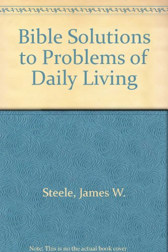 Bible Solutions to Problems of Daily Living: Steele, James W.
