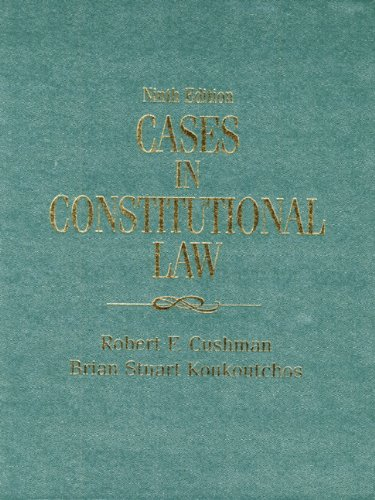 Cases in Constitutional Law (9th Edition): Robert F. Cushman; Brian Stuart Koukoutchos