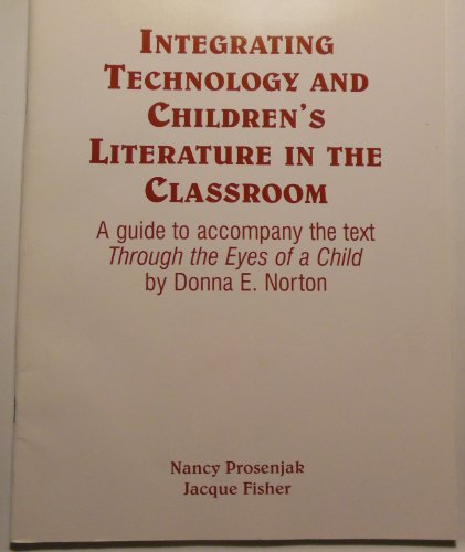 9780130956798: Integrating technology and children's literature in the classroom: A guide to accompany the text 'Through the eyes of a child : an introduction to children's literature' by Donna E. Norton