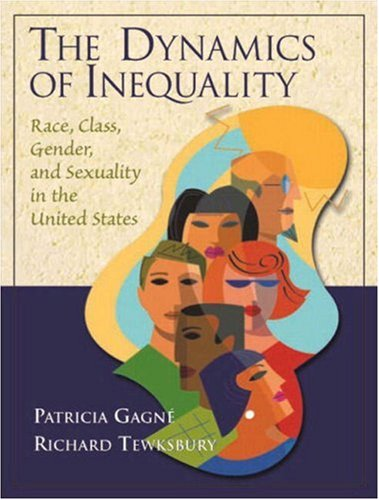The Dynamics of Inequality: Race, Class, Gender, and Sexuality in the United States: Gagne, ...