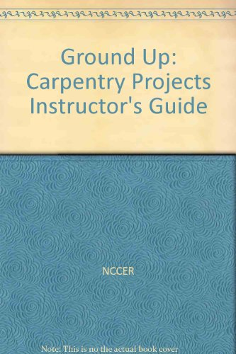 Ground Up: Carpentry Projects Instructors Guide (9780131035744) by NCCER