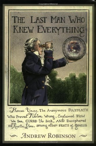 9780131343047: The Last Man Who Knew Everything: Thomas Young, The Anonymous Polymath Who Proved Newton Wrong, Explained How We See, Cured the Sick, and Deciphered the Rosetta Stone, Among Other Feats of Genius
