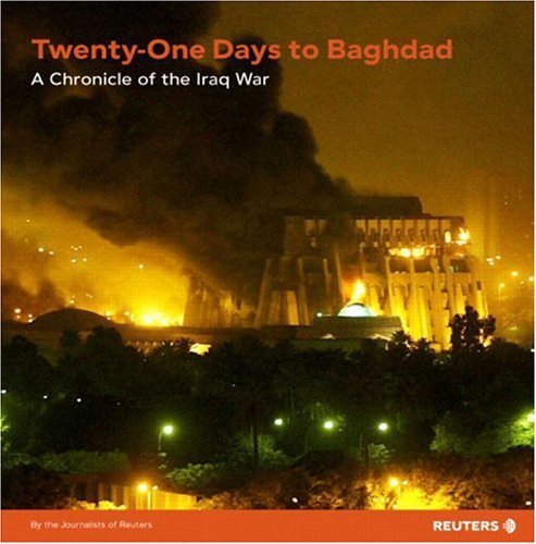 21 Days to Baghdad: A Chronicle of the Iraq War: Reuters Journalists of