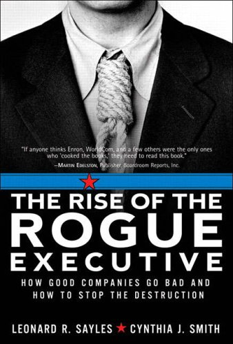 9780131477728: The Rise of the Rogue Executive: How Good Companies Go Bad and How to Stop the Destruction