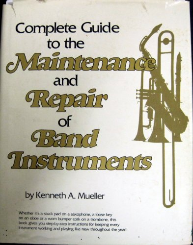 Complete Guide to the Maintenance and Repair of Band Instruments: Mueller, Kenneth A.