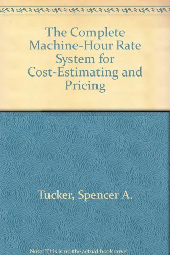The Complete Machine-Hour Rate System for Cost-Estimating: Tucker, Spencer A.