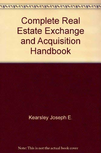 Complete Real Estate Exchange and Acquisiton Handbook: Kearsley, Joseph E.