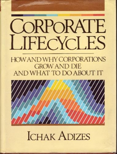 9780131744004: Corporate LifeCycles: How and Why Corporations Grow and Die and What to Do About It