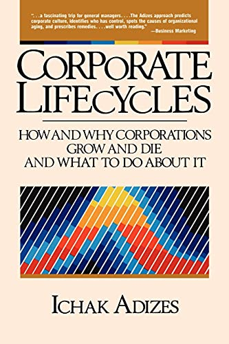 Corporate Lifecycles: How and Why Corporations Grow and Die and What to Do About It: Adizes, Ichak