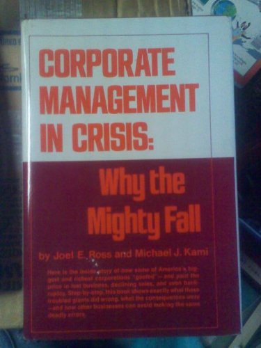 Corporate Management In Crisis: Why the Mighty: ROSS, Joel E.
