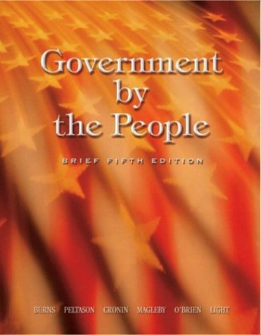 Government by the People, Brief, Fifth Edition (0131842269) by James MacGregor Burns; Jack Peltason; Thomas E. Cronin; David B. Magleby; David O'Brien; Paul Light