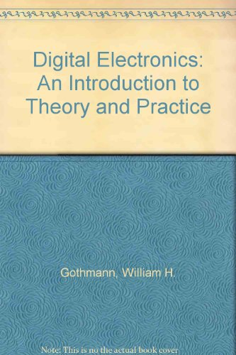 DIGITAL ELECTRONICS: An Introduction to Theory and Practice.: William H. Gothmann