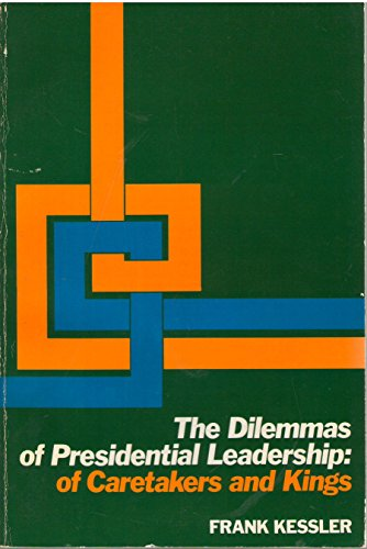 The dilemmas of presidential leadership : of caretakers and kings.: Kessler, Frank P.