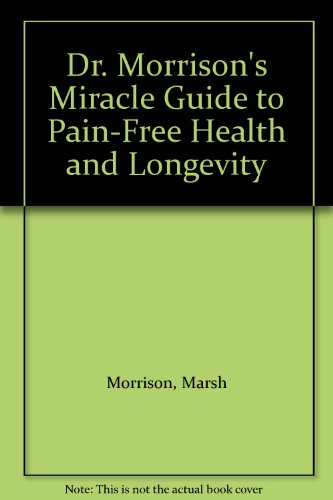 9780132165655: Dr. Morrison's Miracle Guide to Pain-Free Health and Longevity
